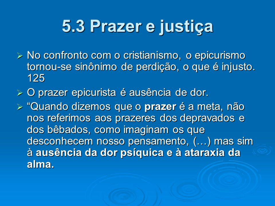 5.3 Prazer e justiçaNo confronto com o cristianismo, o epicurismo tornou-se sinônimo de perdição, o que é injusto. 125.