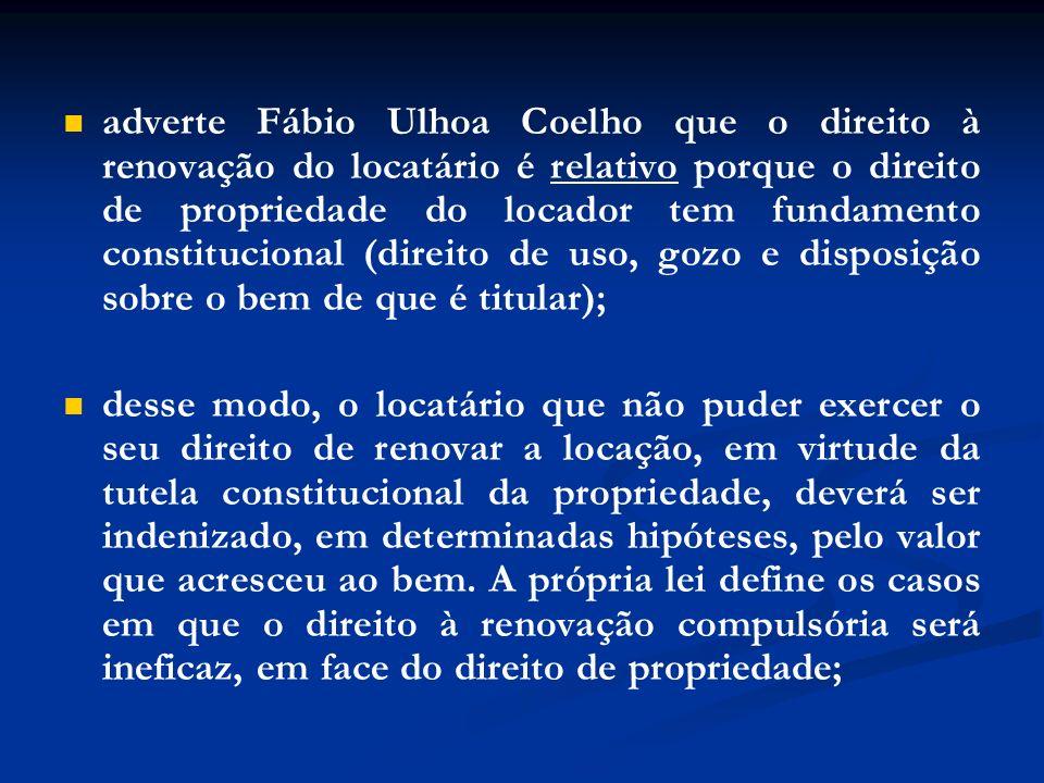 adverte Fábio Ulhoa Coelho que o direito à renovação do locatário é relativo porque o direito de propriedade do locador tem fundamento constitucional (direito de uso, gozo e disposição sobre o bem de que é titular);