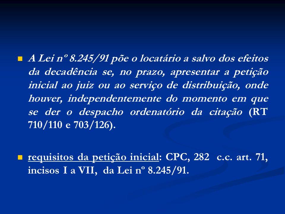 A Lei nº 8.245/91 põe o locatário a salvo dos efeitos da decadência se, no prazo, apresentar a petição inicial ao juiz ou ao serviço de distribuição, onde houver, independentemente do momento em que se der o despacho ordenatório da citação (RT 710/110 e 703/126).