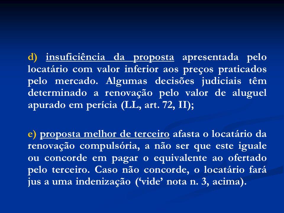 d) insuficiência da proposta apresentada pelo locatário com valor inferior aos preços praticados pelo mercado. Algumas decisões judiciais têm determinado a renovação pelo valor de aluguel apurado em perícia (LL, art. 72, II);