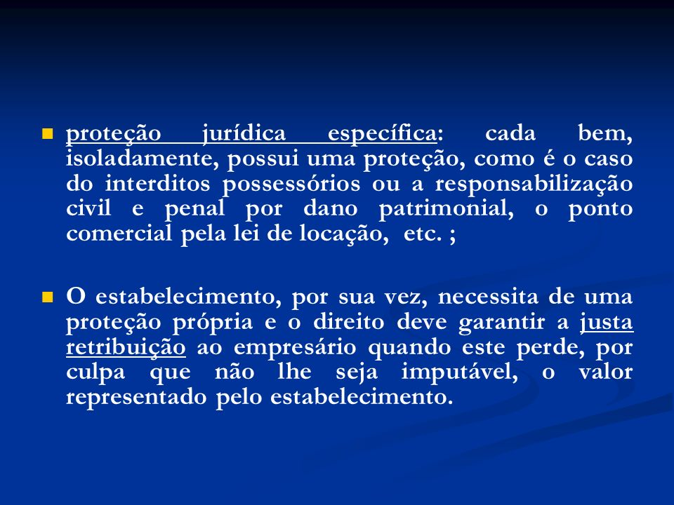 proteção jurídica específica: cada bem, isoladamente, possui uma proteção, como é o caso do interditos possessórios ou a responsabilização civil e penal por dano patrimonial, o ponto comercial pela lei de locação, etc. ;