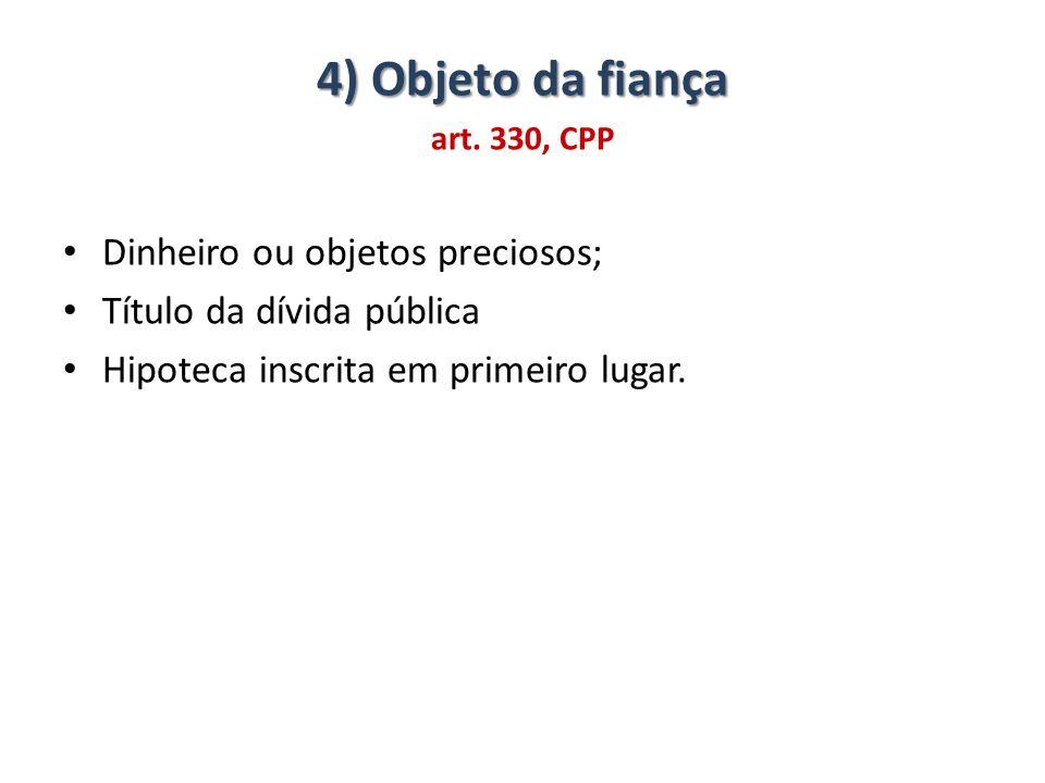 4) Objeto da fiança Dinheiro ou objetos preciosos;