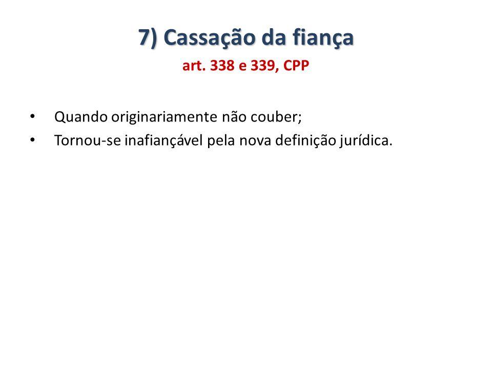 7) Cassação da fiança art. 338 e 339, CPP