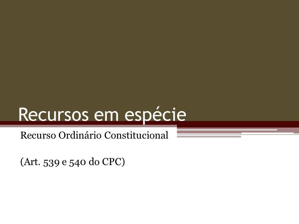 Recurso Ordinário Constitucional (Art. 539 e 540 do CPC)
