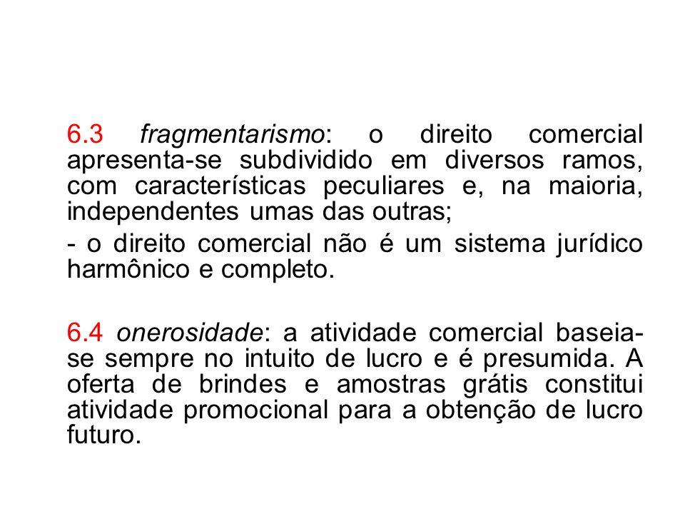6.3 fragmentarismo: o direito comercial apresenta-se subdividido em diversos ramos, com características peculiares e, na maioria, independentes umas das outras;