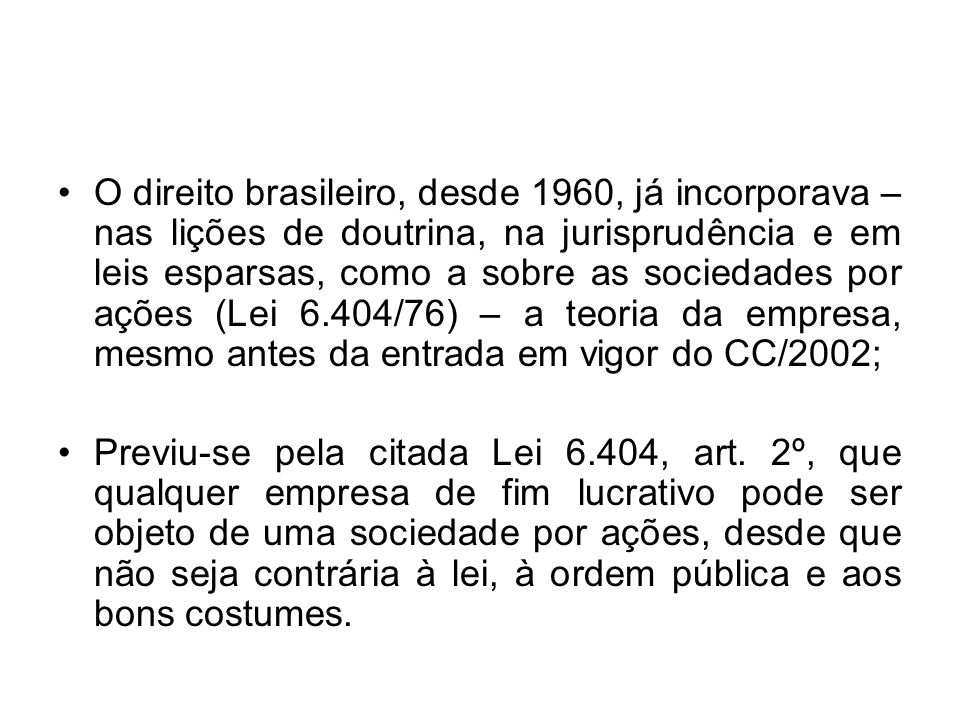 O direito brasileiro, desde 1960, já incorporava – nas lições de doutrina, na jurisprudência e em leis esparsas, como a sobre as sociedades por ações (Lei 6.404/76) – a teoria da empresa, mesmo antes da entrada em vigor do CC/2002;