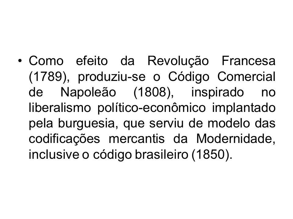 Como efeito da Revolução Francesa (1789), produziu-se o Código Comercial de Napoleão (1808), inspirado no liberalismo político-econômico implantado pela burguesia, que serviu de modelo das codificações mercantis da Modernidade, inclusive o código brasileiro (1850).