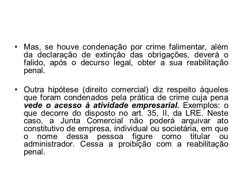 Mas, se houve condenação por crime falimentar, além da declaração de extinção das obrigações, deverá o falido, após o decurso legal, obter a sua reabilitação penal.