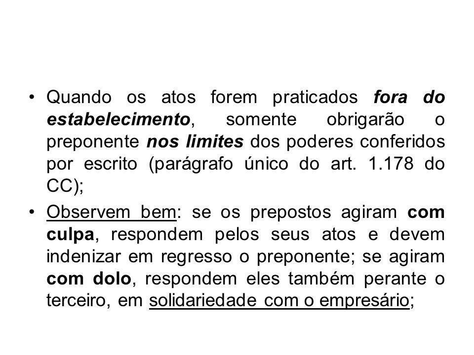 Quando os atos forem praticados fora do estabelecimento, somente obrigarão o preponente nos limites dos poderes conferidos por escrito (parágrafo único do art. 1.178 do CC);