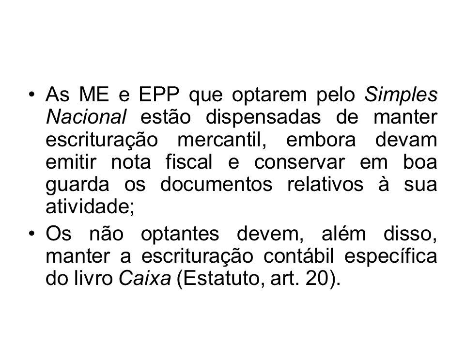 As ME e EPP que optarem pelo Simples Nacional estão dispensadas de manter escrituração mercantil, embora devam emitir nota fiscal e conservar em boa guarda os documentos relativos à sua atividade;