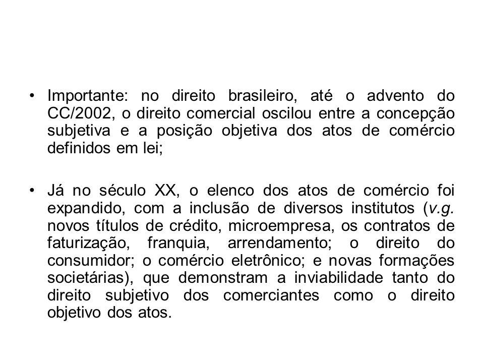 Importante: no direito brasileiro, até o advento do CC/2002, o direito comercial oscilou entre a concepção subjetiva e a posição objetiva dos atos de comércio definidos em lei;