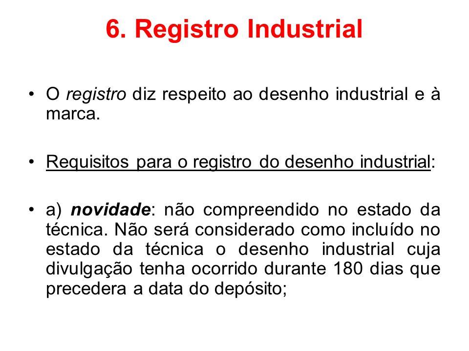 6. Registro Industrial O registro diz respeito ao desenho industrial e à marca. Requisitos para o registro do desenho industrial: