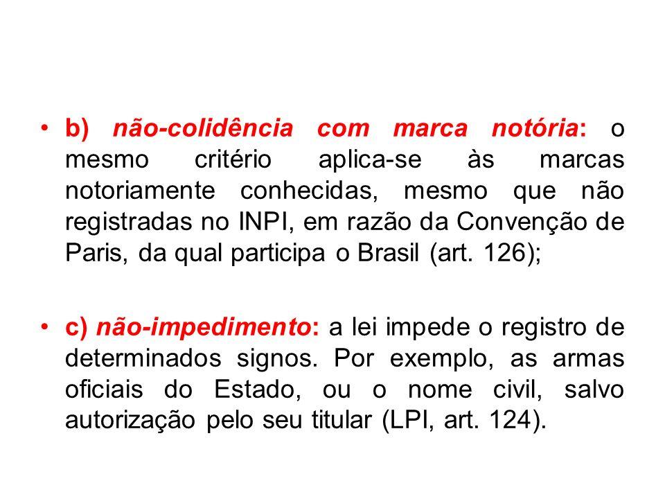 b) não-colidência com marca notória: o mesmo critério aplica-se às marcas notoriamente conhecidas, mesmo que não registradas no INPI, em razão da Convenção de Paris, da qual participa o Brasil (art. 126);