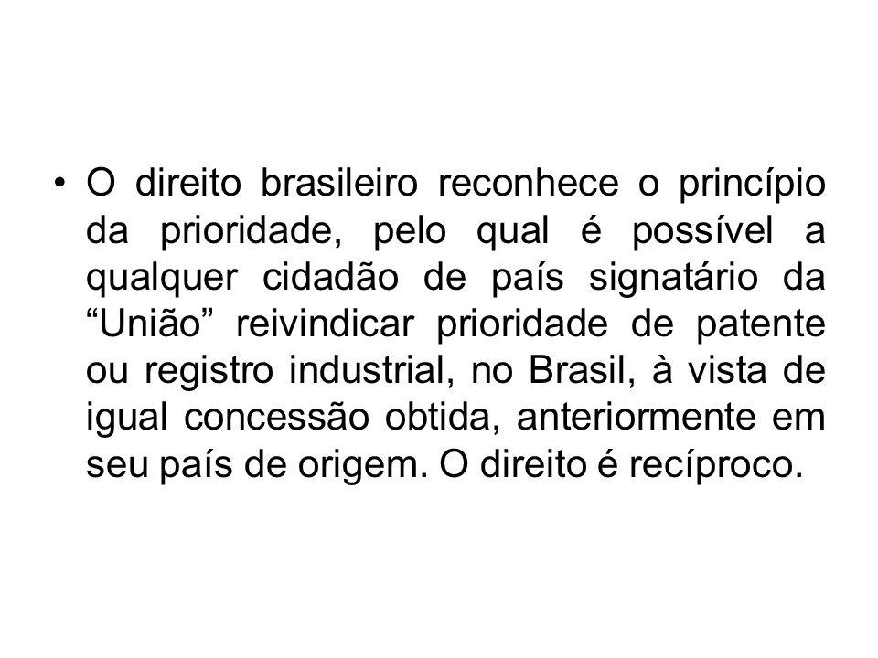 O direito brasileiro reconhece o princípio da prioridade, pelo qual é possível a qualquer cidadão de país signatário da União reivindicar prioridade de patente ou registro industrial, no Brasil, à vista de igual concessão obtida, anteriormente em seu país de origem.