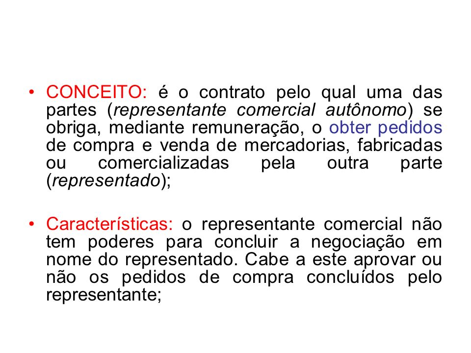 CONCEITO: é o contrato pelo qual uma das partes (representante comercial autônomo) se obriga, mediante remuneração, o obter pedidos de compra e venda de mercadorias, fabricadas ou comercializadas pela outra parte (representado);