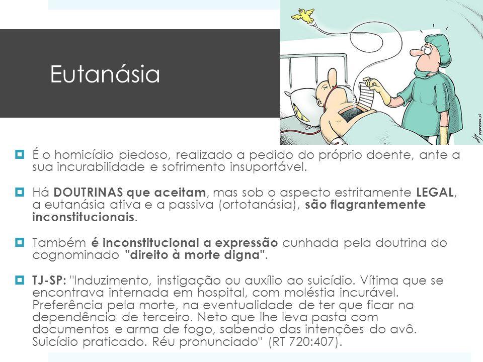 Eutanásia É o homicídio piedoso, realizado a pedido do próprio doente, ante a sua incurabilidade e sofrimento insuportável.