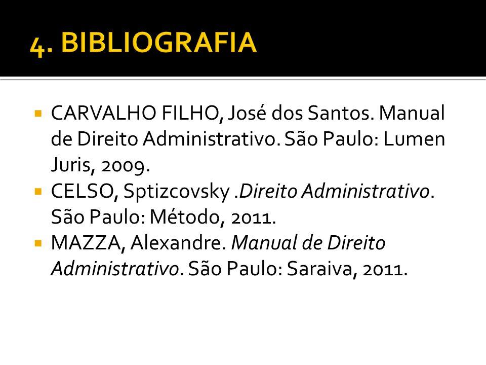4. BIBLIOGRAFIA CARVALHO FILHO, José dos Santos. Manual de Direito Administrativo. São Paulo: Lumen Juris, 2009.