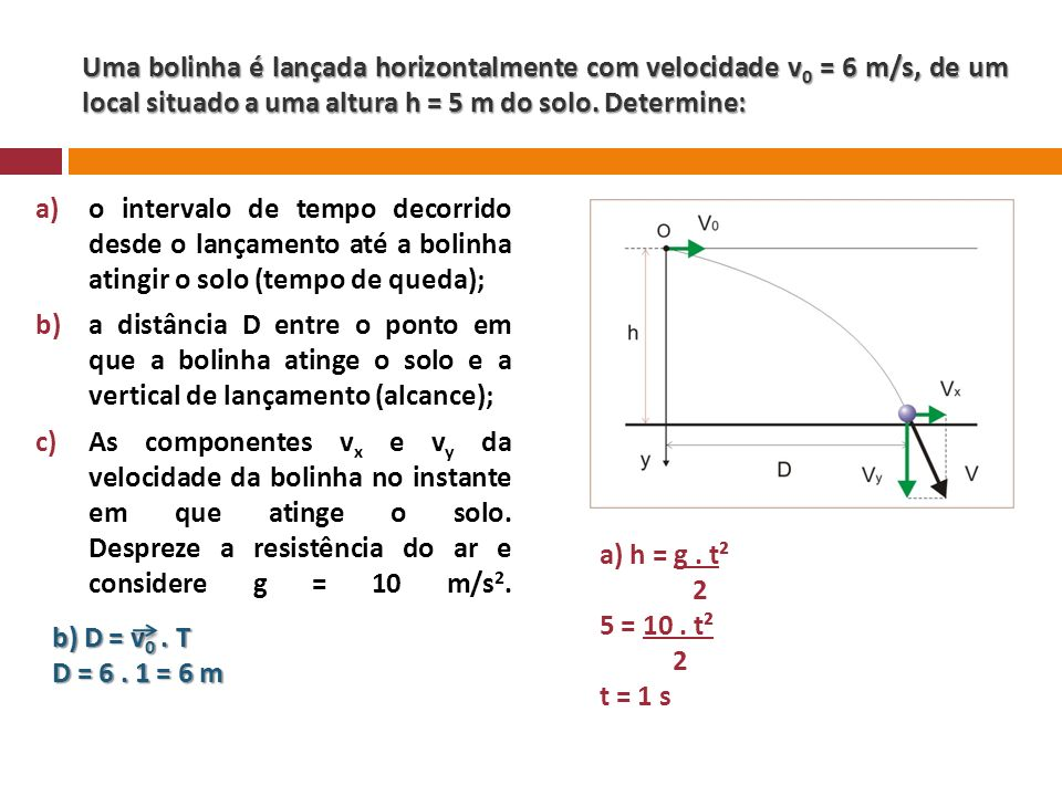 Uma bolinha é lançada horizontalmente com velocidade v0 = 6 m/s, de um local situado a uma altura h = 5 m do solo. Determine: