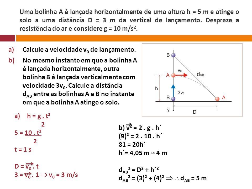 Uma bolinha A é lançada horizontalmente de uma altura h = 5 m e atinge o solo a uma distância D = 3 m da vertical de lançamento. Despreze a resistência do ar e considere g = 10 m/s2.
