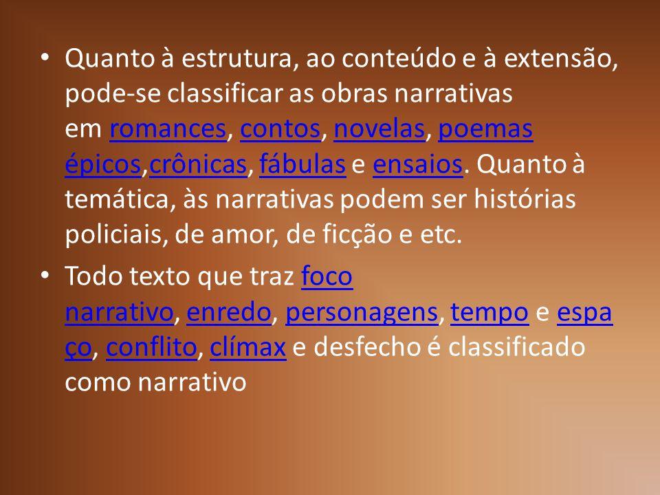 Quanto à estrutura, ao conteúdo e à extensão, pode-se classificar as obras narrativas em romances, contos, novelas, poemas épicos,crônicas, fábulas e ensaios. Quanto à temática, às narrativas podem ser histórias policiais, de amor, de ficção e etc.