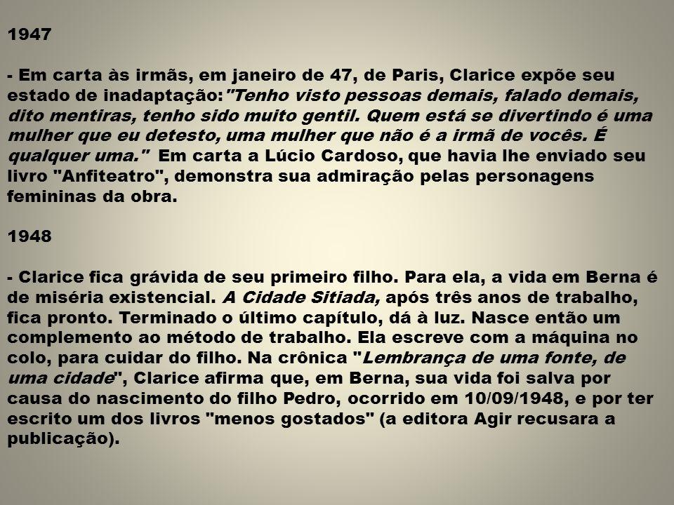 1947 - Em carta às irmãs, em janeiro de 47, de Paris, Clarice expõe seu estado de inadaptação: Tenho visto pessoas demais, falado demais, dito mentiras, tenho sido muito gentil.
