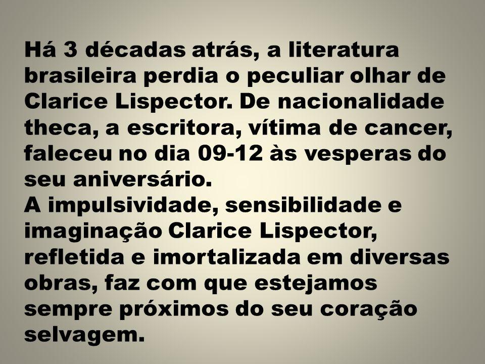 Há 3 décadas atrás, a literatura brasileira perdia o peculiar olhar de Clarice Lispector. De nacionalidade theca, a escritora, vítima de cancer, faleceu no dia 09-12 às vesperas do seu aniversário.