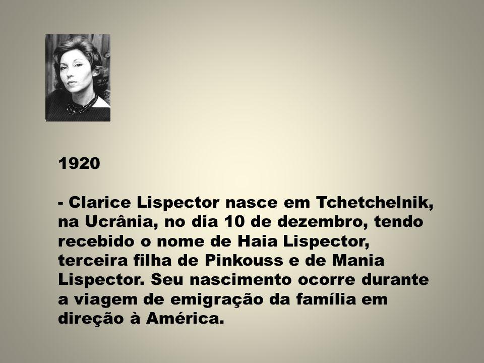 1920 - Clarice Lispector nasce em Tchetchelnik, na Ucrânia, no dia 10 de dezembro, tendo recebido o nome de Haia Lispector, terceira filha de Pinkouss e de Mania Lispector.