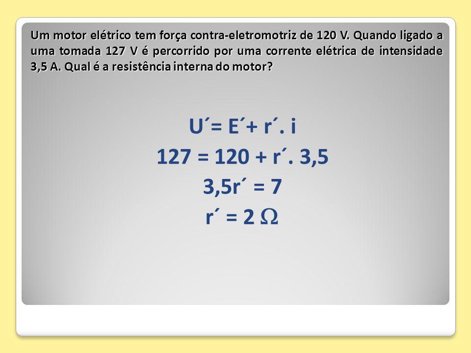 U´= E´+ r´. i 127 = 120 + r´. 3,5 3,5r´ = 7 r´ = 2 