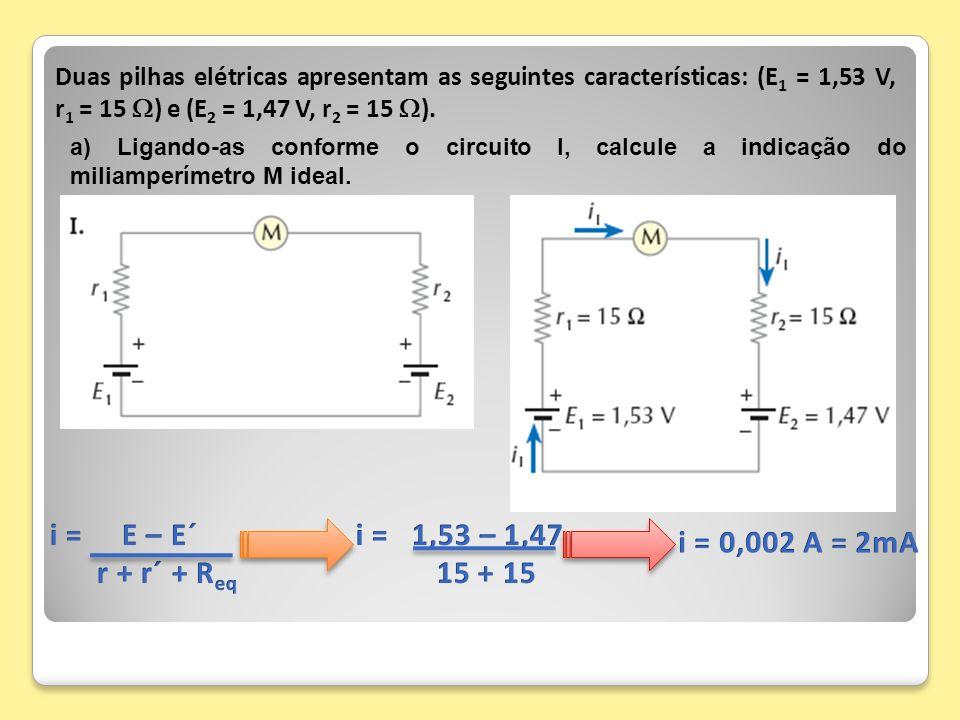 i = E – E´ r + r´ + Req i = 1,53 – 1,47 15 + 15 i = 0,002 A = 2mA