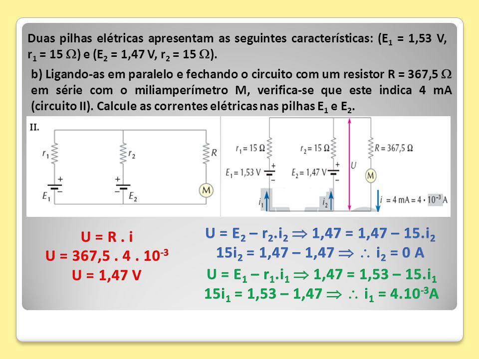 Duas pilhas elétricas apresentam as seguintes características: (E1 = 1,53 V, r1 = 15 ) e (E2 = 1,47 V, r2 = 15 ).