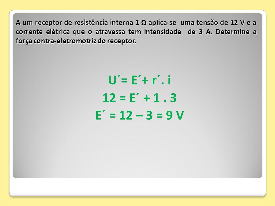 A um receptor de resistência interna 1 Ω aplica-se uma tensão de 12 V e a corrente elétrica que o atravessa tem intensidade de 3 A. Determine a força contra-eletromotriz do receptor.