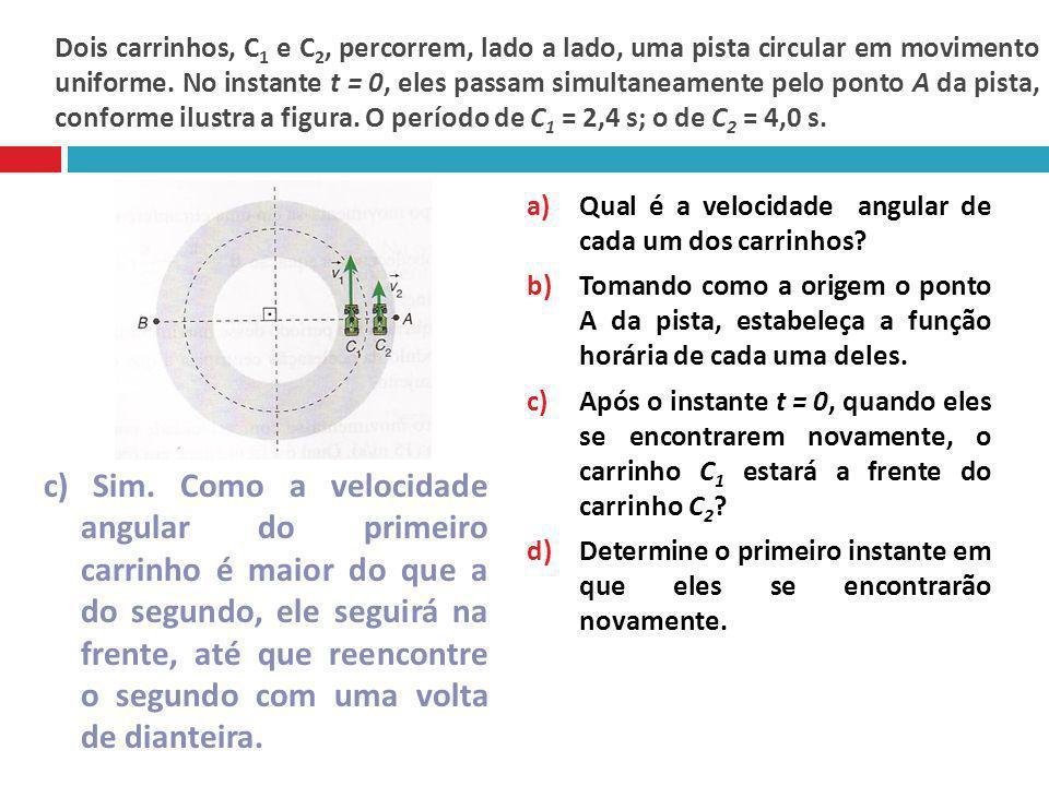 Dois carrinhos, C1 e C2, percorrem, lado a lado, uma pista circular em movimento uniforme. No instante t = 0, eles passam simultaneamente pelo ponto A da pista, conforme ilustra a figura. O período de C1 = 2,4 s; o de C2 = 4,0 s.