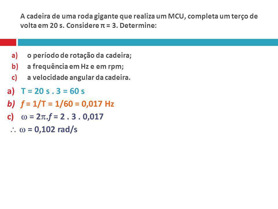 A cadeira de uma roda gigante que realiza um MCU, completa um terço de volta em 20 s. Considere π = 3. Determine: