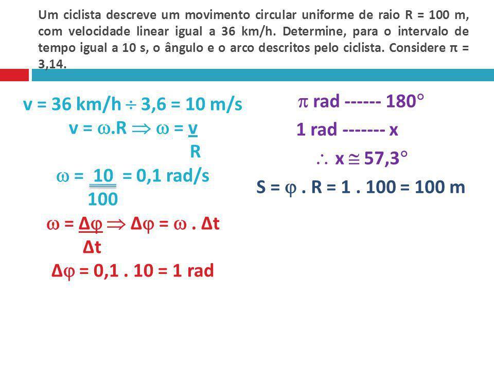 Um ciclista descreve um movimento circular uniforme de raio R = 100 m, com velocidade linear igual a 36 km/h. Determine, para o intervalo de tempo igual a 10 s, o ângulo e o arco descritos pelo ciclista. Considere π = 3,14.