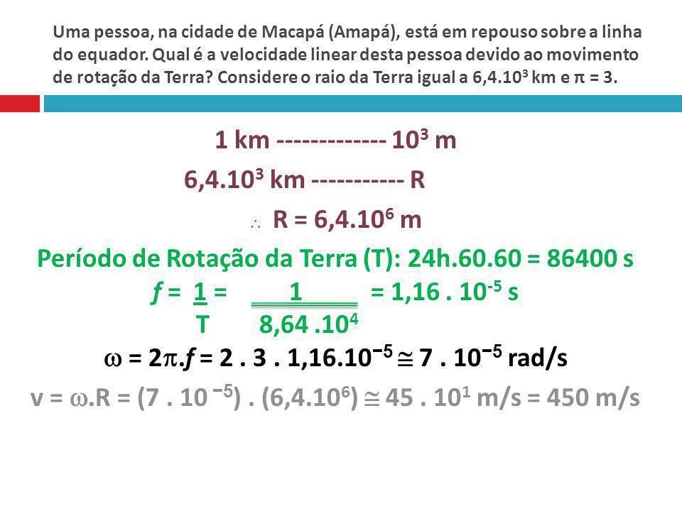 Período de Rotação da Terra (T): 24h.60.60 = 86400 s