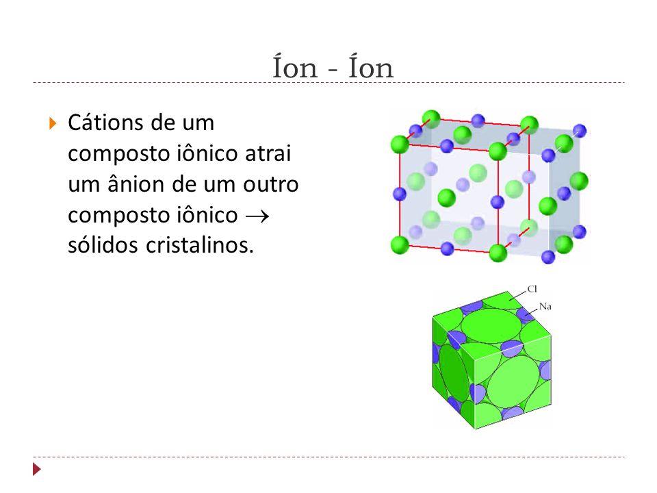 Íon - ÍonCátions de um composto iônico atrai um ânion de um outro composto iônico  sólidos cristalinos.