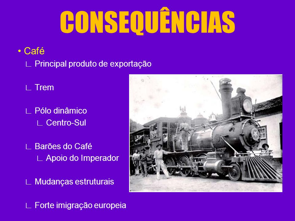 CONSEQUÊNCIAS • Café ∟ Principal produto de exportação ∟ Trem