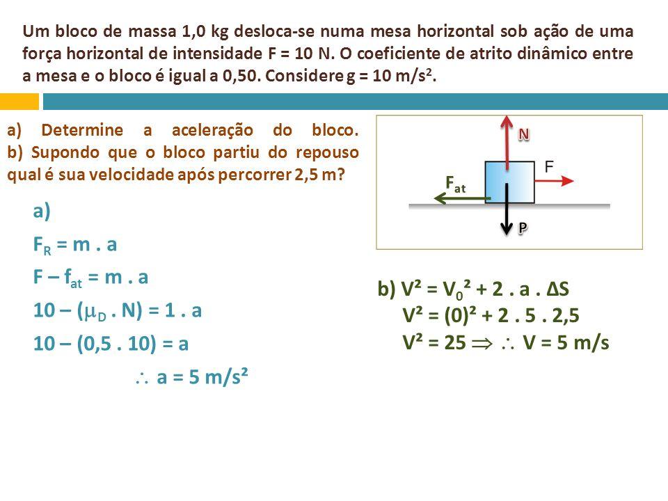 Um bloco de massa 1,0 kg desloca-se numa mesa horizontal sob ação de uma força horizontal de intensidade F = 10 N. O coeficiente de atrito dinâmico entre a mesa e o bloco é igual a 0,50. Considere g = 10 m/s2.