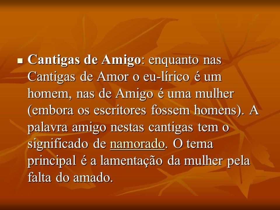 Cantigas de Amigo: enquanto nas Cantigas de Amor o eu-lírico é um homem, nas de Amigo é uma mulher (embora os escritores fossem homens).