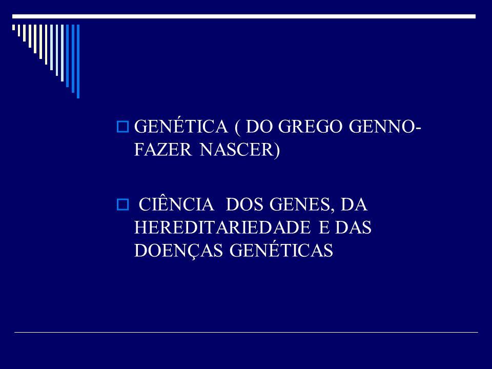 GENÉTICA ( DO GREGO GENNO- FAZER NASCER)