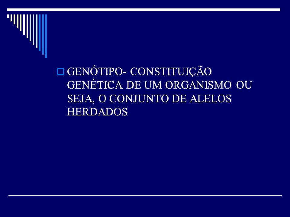 GENÓTIPO- CONSTITUIÇÃO GENÉTICA DE UM ORGANISMO OU SEJA, O CONJUNTO DE ALELOS HERDADOS