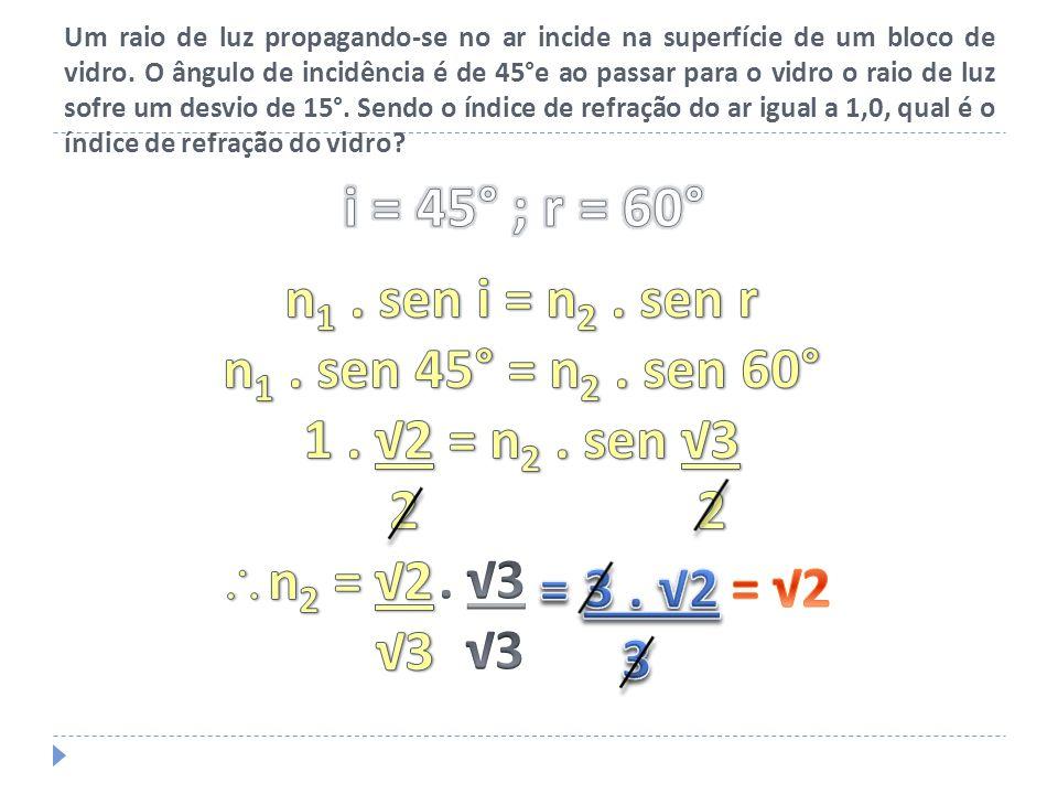 i = 45° ; r = 60° n1 . sen i = n2 . sen r n1 . sen 45° = n2 . sen 60°