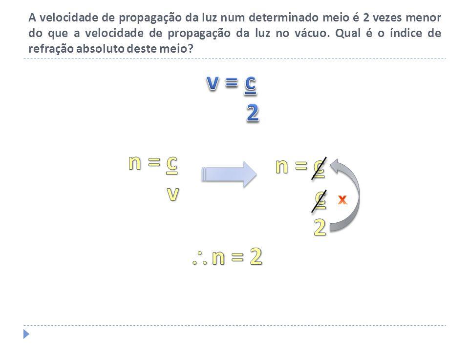 A velocidade de propagação da luz num determinado meio é 2 vezes menor do que a velocidade de propagação da luz no vácuo. Qual é o índice de refração absoluto deste meio