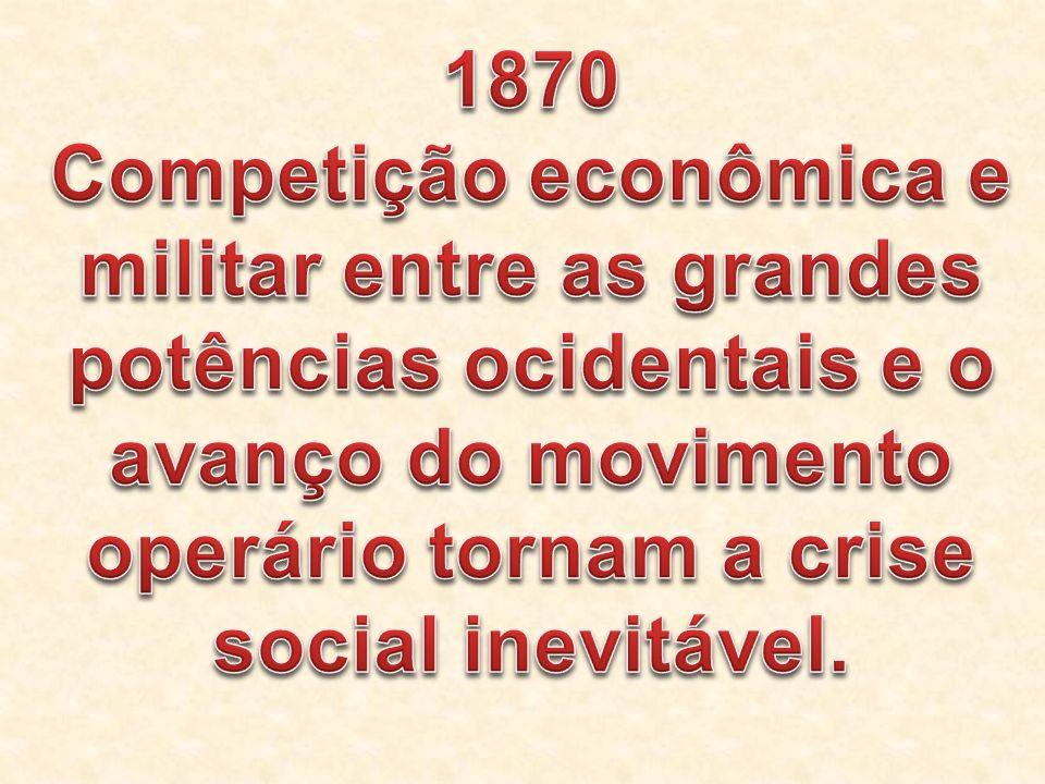 1870 Competição econômica e militar entre as grandes potências ocidentais e o avanço do movimento operário tornam a crise social inevitável.