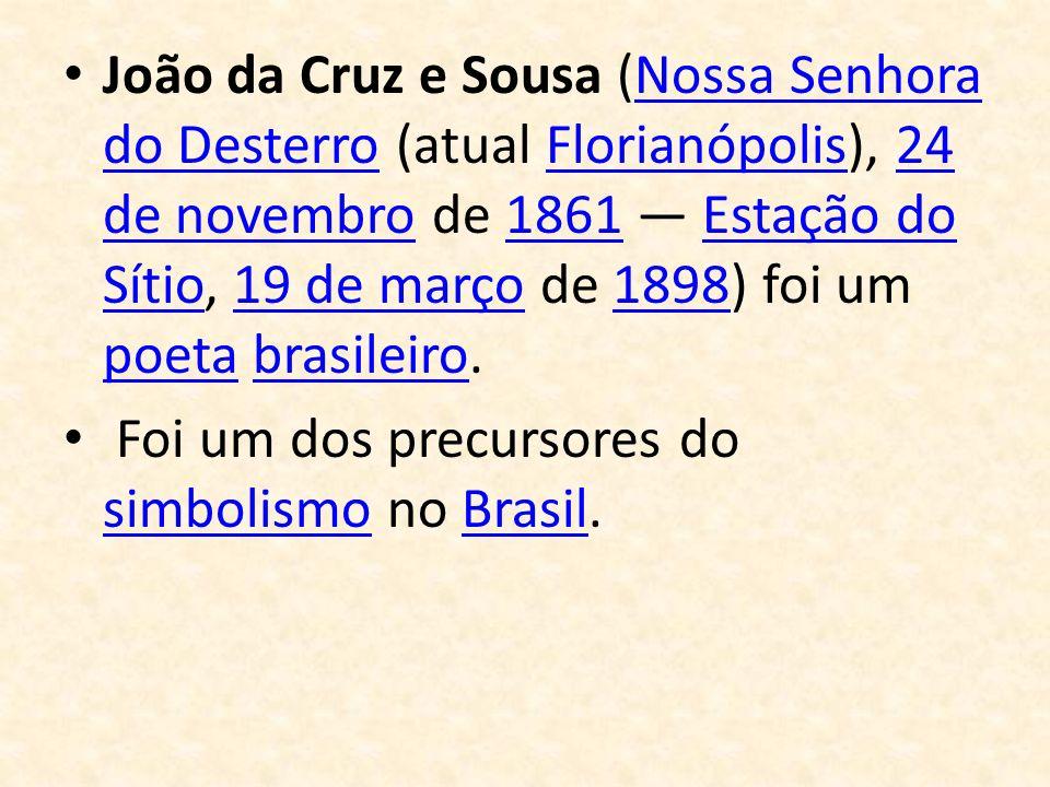 João da Cruz e Sousa (Nossa Senhora do Desterro (atual Florianópolis), 24 de novembro de 1861 — Estação do Sítio, 19 de março de 1898) foi um poeta brasileiro.