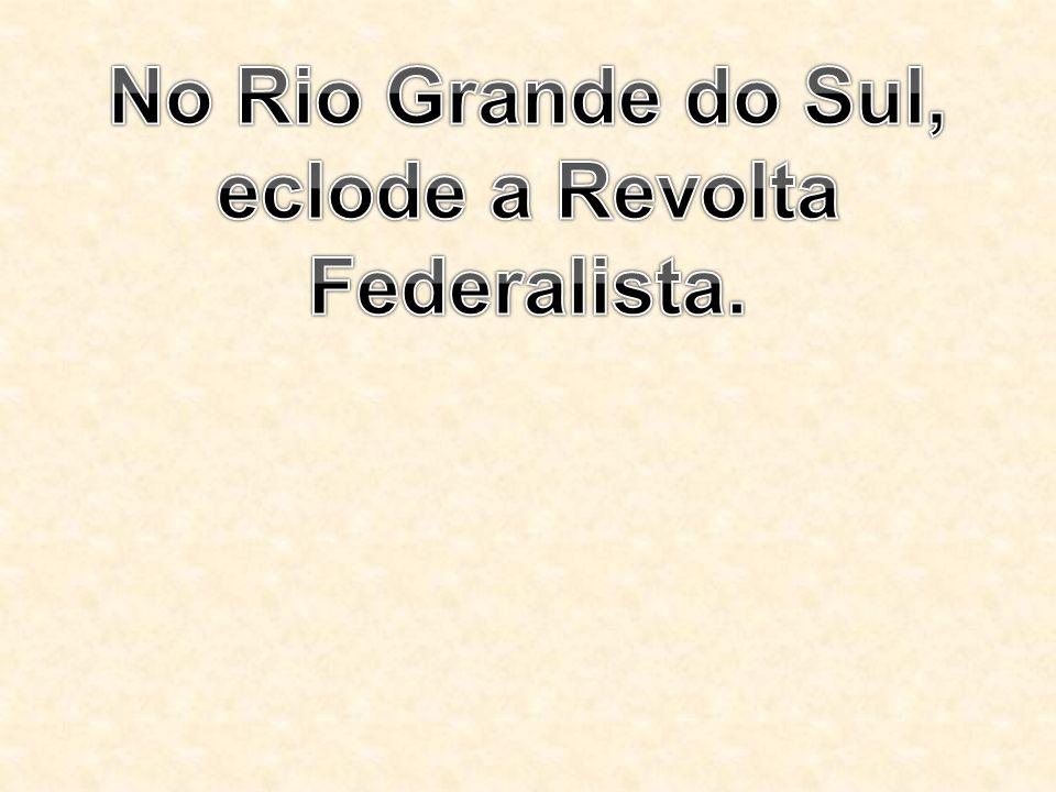 No Rio Grande do Sul, eclode a Revolta Federalista.