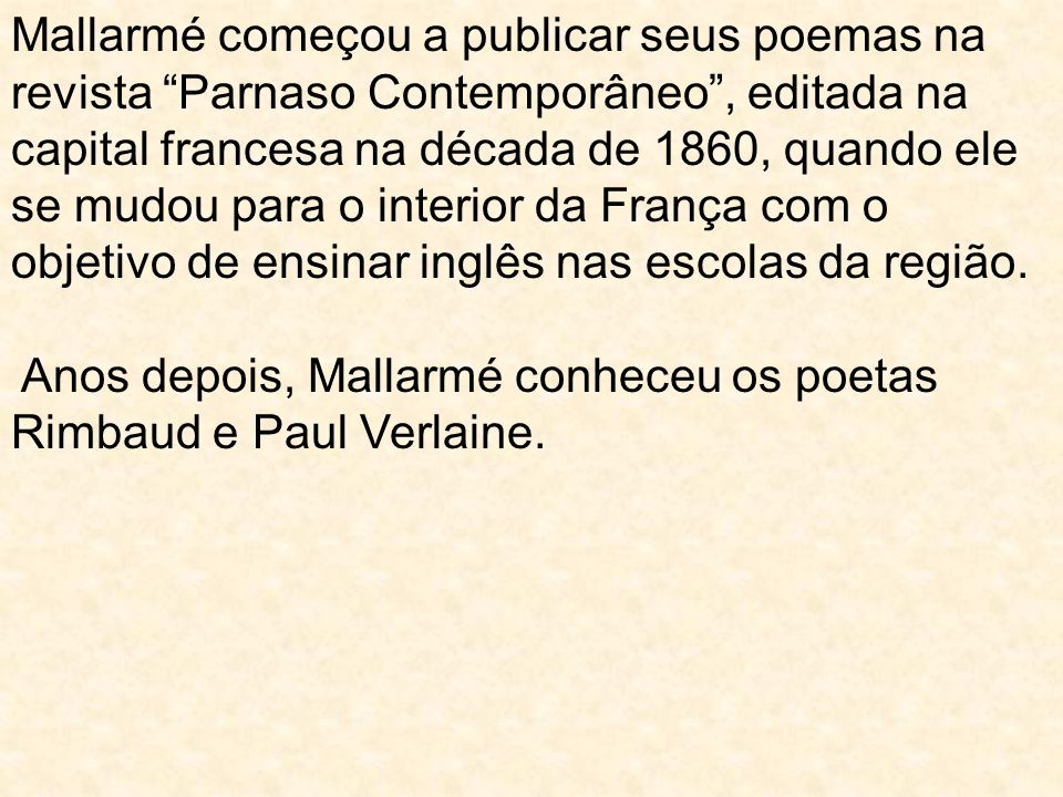 Mallarmé começou a publicar seus poemas na revista Parnaso Contemporâneo , editada na capital francesa na década de 1860, quando ele se mudou para o interior da França com o objetivo de ensinar inglês nas escolas da região.