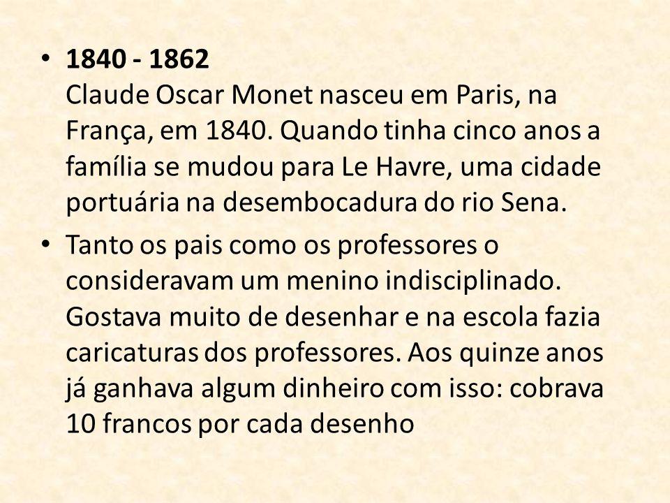 1840 - 1862 Claude Oscar Monet nasceu em Paris, na França, em 1840