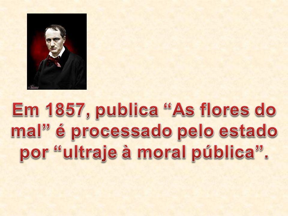 Em 1857, publica As flores do mal é processado pelo estado