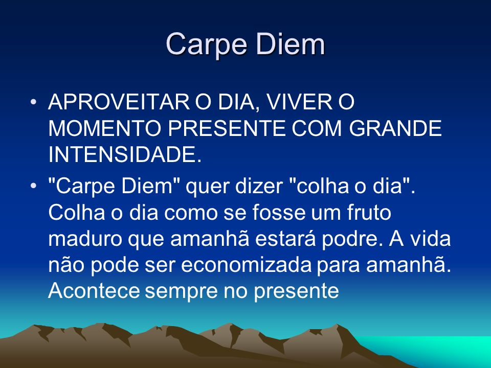 Carpe DiemAPROVEITAR O DIA, VIVER O MOMENTO PRESENTE COM GRANDE INTENSIDADE.